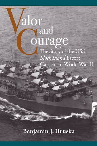 Valor & Courage: The Story of the USS Block Island Escort Carriers in World War II, by Benjamin J. Hruska